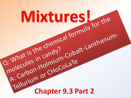 Chapter 9.3 Part 2 Q: What is the chemical formula for the molecules in candy? A: Carbon-Holmium-Cobalt-Lanthanum- Tellurium or CHoCoLaTe Q: What is the.