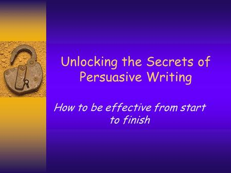 Unlocking the Secrets of Persuasive Writing How to be effective from start to finish.
