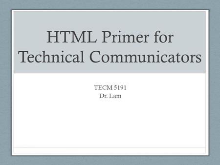 HTML Primer for Technical Communicators TECM 5191 Dr. Lam.