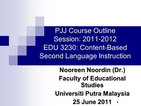 11 PJJ Course Outline Session: 2011-2012 EDU 3230: Content-Based Second Language Instruction Nooreen Noordin (Dr.) Faculty of Educational Studies Universiti.