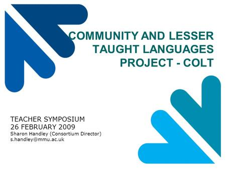 COMMUNITY AND LESSER TAUGHT LANGUAGES PROJECT - COLT TEACHER SYMPOSIUM 26 FEBRUARY 2009 Sharon Handley (Consortium Director)