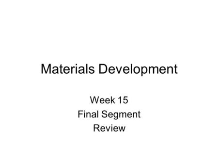 Materials Development Week 15 Final Segment Review.