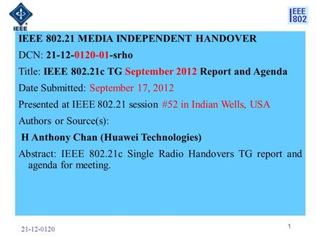 21-12-0120 1 IEEE 802.21 MEDIA INDEPENDENT HANDOVER DCN: 21-12-0120-01-srho Title: IEEE 802.21c TG September 2012 Report and Agenda Date Submitted: September.