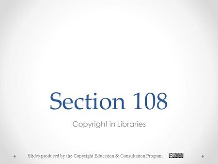 Section 108 Copyright in Libraries Slides produced by the Copyright Education & Consultation Program.