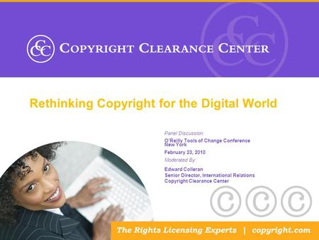 Rethinking Copyright for the Digital World Panel Discussion: O'Reilly Tools of Change Conference New York February 23, 2010 Moderated By: Edward Colleran.