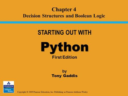 Copyright © 2009 Pearson Education, Inc. Publishing as Pearson Addison-Wesley STARTING OUT WITH Python Python First Edition by Tony Gaddis Chapter 4 Decision.