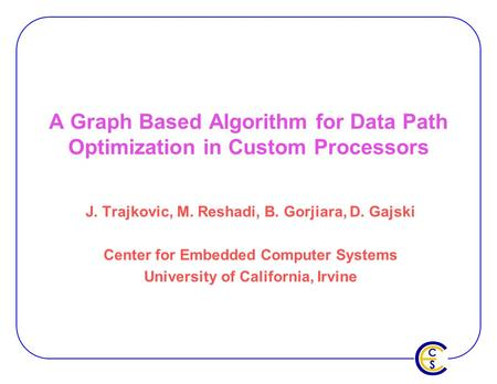 A Graph Based Algorithm for Data Path Optimization in Custom Processors J. Trajkovic, M. Reshadi, B. Gorjiara, D. Gajski Center for Embedded Computer Systems.