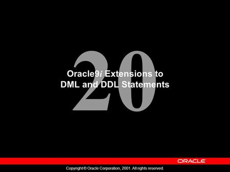 20 Copyright © Oracle Corporation, 2001. All rights reserved. Oracle9 i Extensions to DML and DDL Statements.