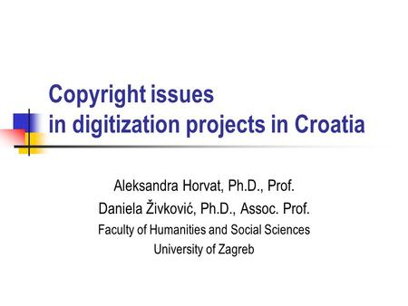 Copyright issues in digitization projects in Croatia Aleksandra Horvat, Ph.D., Prof. Daniela Živković, Ph.D., Assoc. Prof. Faculty of Humanities and Social.
