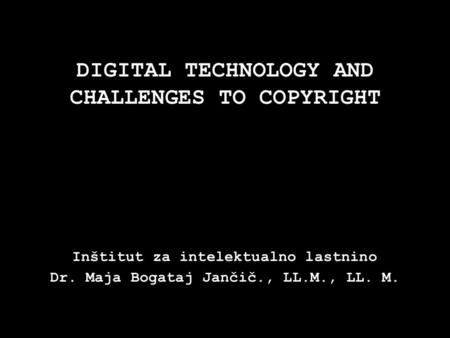 DIGITAL TECHNOLOGY AND CHALLENGES TO COPYRIGHT Inštitut za intelektualno lastnino Dr. Maja Bogataj Jančič., LL.M., LL. M.