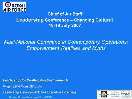 Copyright© Roger Lane Consulting Ltd 2007 Chief of Air Staff Leadership Conference – Changing Culture? 18-19 July 2007 Leadership for Challenging Environments.