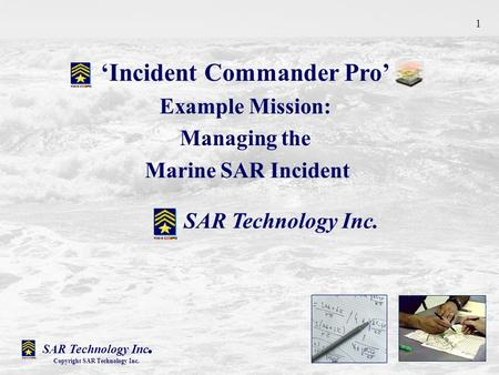 'Incident Commander Pro' Example Mission: Managing the Marine SAR Incident SAR Technology Inc. Copyright SAR Technology Inc. 1.