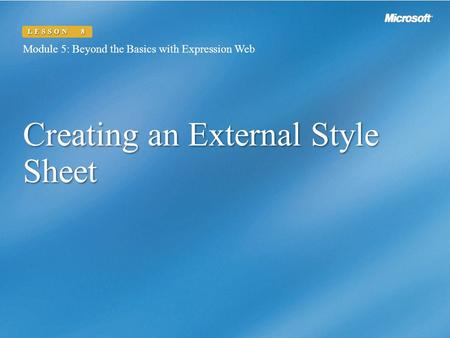 Creating an External Style Sheet Module 5: Beyond the Basics with Expression Web LESSON 8.