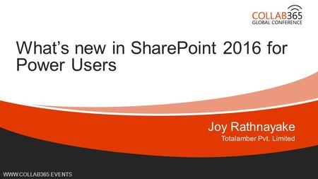 Online Conference June 17 th and 18 th 2015 WWW.COLLAB365.EVENTS What's new in SharePoint 2016 for Power Users.