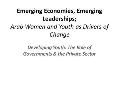 Emerging Economies, Emerging Leaderships; Arab Women and Youth as Drivers of Change.