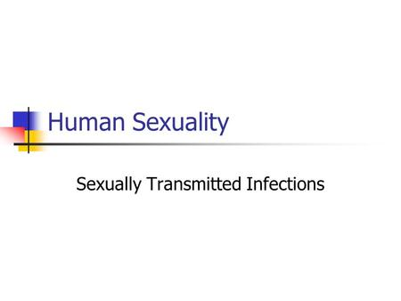 "Human Sexuality Sexually Transmitted Infections. STIs/STDs Sexually Transmitted Infections: More accurate than ""STDs"" A less judgmental term?"