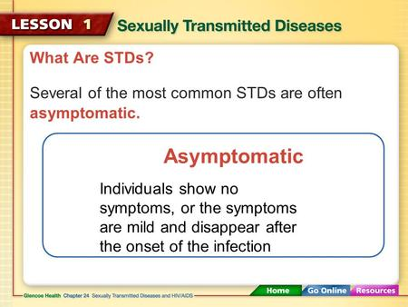 What Are STDs? Several of the most common STDs are often asymptomatic. Asymptomatic Individuals show no symptoms, or the symptoms are mild and disappear.