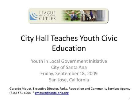 City Hall Teaches Youth Civic Education Youth in Local Government Initiative City of Santa Ana Friday, September 18, 2009 San Jose, California 1 Gerardo.