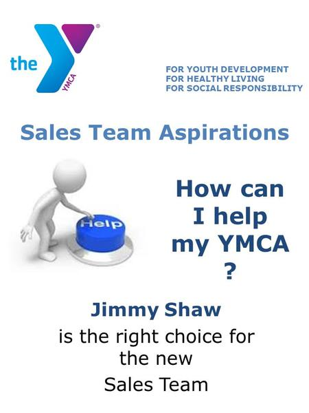 How can I help my YMCA ? Jimmy Shaw is the right choice for the new Sales Team FOR YOUTH DEVELOPMENT FOR HEALTHY LIVING FOR SOCIAL RESPONSIBILITY Sales.