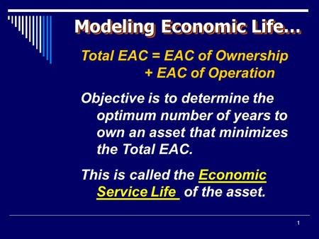 1 Modeling Economic Life… Total EAC = EAC of Ownership + EAC of Operation Objective is to determine the optimum number of years to own an asset that minimizes.