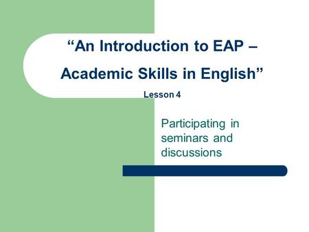"Participating in seminars and discussions ""An Introduction to EAP – Academic Skills in English"" Lesson 4."