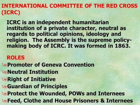 INTERNATIONAL COMMITTEE OF THE RED CROSS (ICRC) ICRC is an independent humanitarian institution of a private character, neutral as regards to political.