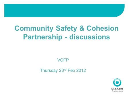 Community Safety & Cohesion Partnership - discussions VCFP Thursday 23 rd Feb 2012.