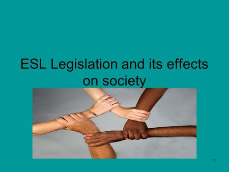 1 ESL Legislation and its effects on society. 2 Why is ESL education so important? Question -Why is there a need to implement laws and policies to mandate.