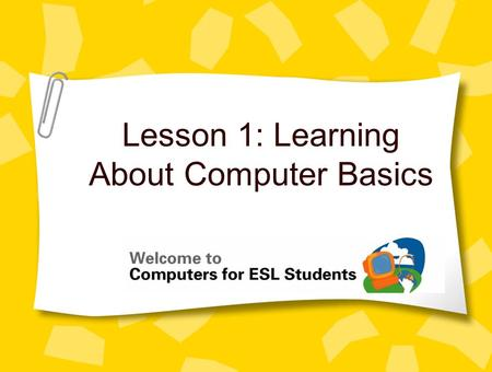 Lesson 1: Learning About Computer Basics. 2 Concept 1.1 Computer Basics What can you do with a computer? –Write a letter –Make a picture –Find maps and.