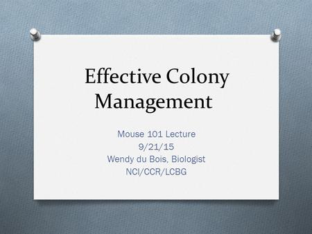 Effective Colony Management Mouse 101 Lecture 9/21/15 Wendy du Bois, Biologist NCI/CCR/LCBG.