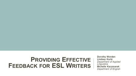 P ROVIDING E FFECTIVE F EEDBACK FOR ESL W RITERS Dorothy Worden Lindsey Kurtz Department of Applied Linguistics Michelle Kaczmarek Department of English.