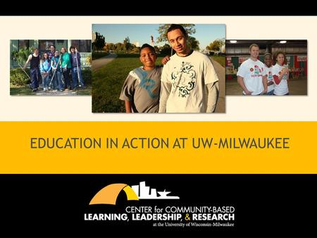 EDUCATION IN ACTION AT UW-MILWAUKEE. MISSION STATEMENT The Center for Community-Based Learning, Leadership, and Research (CCBLLR) partners with the community.