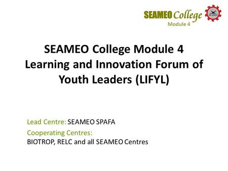 SEAMEO College Module 4 Learning and Innovation Forum of Youth Leaders (LIFYL) Lead Centre: SEAMEO SPAFA Cooperating Centres: BIOTROP, RELC and all SEAMEO.