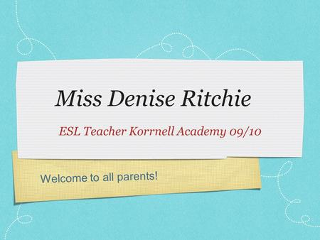 Welcome to all parents! Miss Denise Ritchie ESL Teacher Korrnell Academy 09/10.