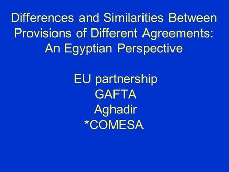 Differences and Similarities Between Provisions of Different Agreements: An Egyptian Perspective EU partnership GAFTA Aghadir *COMESA.