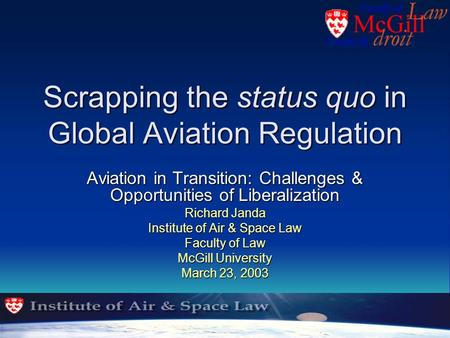 Scrapping the status quo in Global Aviation Regulation Aviation in Transition: Challenges & Opportunities of Liberalization Richard Janda Institute of.