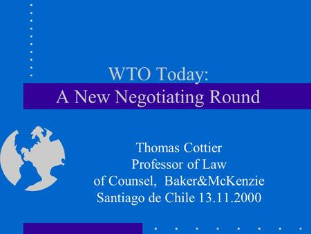 WTO Today: A New Negotiating Round Thomas Cottier Professor of Law of Counsel, Baker&McKenzie Santiago de Chile 13.11.2000.