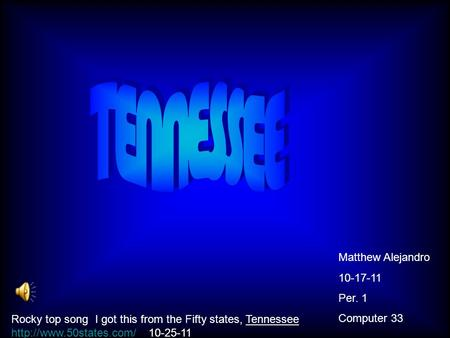 Matthew Alejandro 10-17-11 Per. 1 Computer 33 Rocky top song I got this from the Fifty states, Tennessee