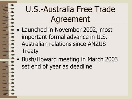 U.S.-Australia Free Trade Agreement Launched in November 2002, most important formal advance in U.S.- Australian relations since ANZUS Treaty Bush/Howard.