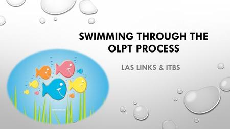 SWIMMING THROUGH THE OLPT PROCESS LAS LINKS & ITBS.