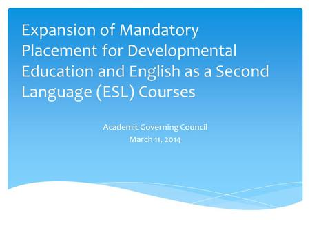 Expansion of Mandatory Placement for Developmental Education and English as a Second Language (ESL) Courses Academic Governing Council March 11, 2014.