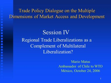 1 Trade Policy Dialogue on the Multiple Dimensions of Market Access and Development Session IV Regional Trade Liberalizations as a Complement of Multilateral.