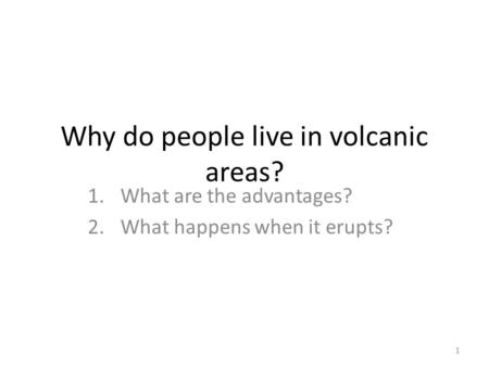 Why do people live in volcanic areas? 1.What are the advantages? 2.What happens when it erupts? 1.
