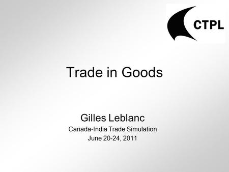 Trade in Goods Gilles Leblanc Canada-India Trade Simulation June 20-24, 2011.