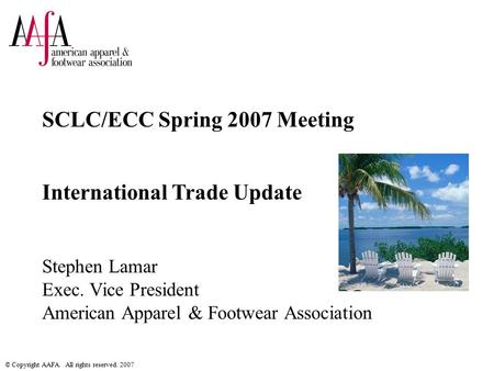 © Copyright AAFA. All rights reserved. 2007 SCLC/ECC Spring 2007 Meeting International Trade Update Stephen Lamar Exec. Vice President American Apparel.