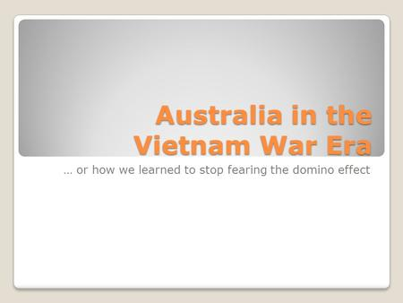Australia in the Vietnam War Era … or how we learned to stop fearing the domino effect.