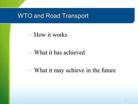 1 WTO and Road Transport –How it works –What it has achieved –What it may achieve in the future.