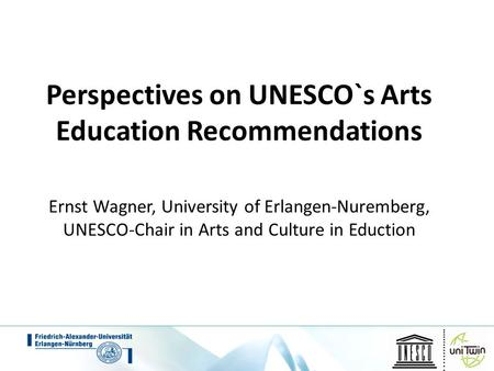 Perspectives on UNESCO`s Arts Education Recommendations Ernst Wagner, University of Erlangen-Nuremberg, UNESCO-Chair in Arts and Culture in Eduction.