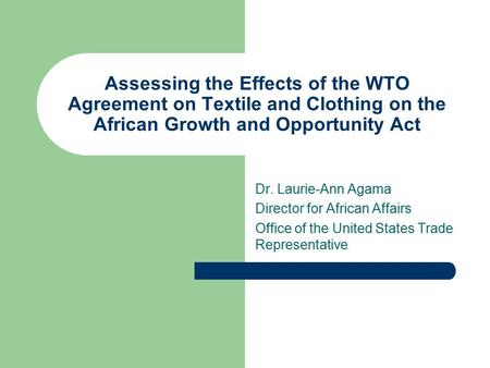 Assessing the Effects of the WTO Agreement on Textile and Clothing on the African Growth and Opportunity Act Dr. Laurie-Ann Agama Director for African.