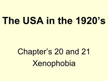 The USA in the 1920's Chapter's 20 and 21 Xenophobia.